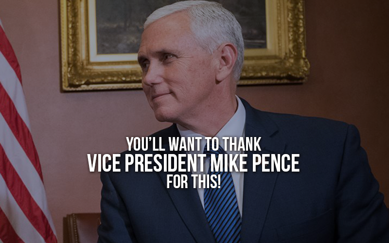 You will want to thank Vice President Mike Pence for this!